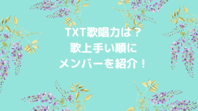 TXT歌唱力は?歌上手い順にメンバーを紹介!
