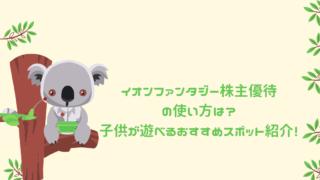 イオンファンタジー株主優待の使い方は?子供が遊べるおすすめスポット紹介! (1)