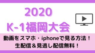 k-1福岡大会2020の動画をスマホ・iphoneで見る方法!生配信&見逃し配信無料!