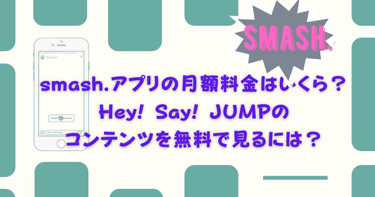 smash.アプリの月額料金はいくら?Hey! Say! JUMPのコンテンツを無料で見るには?内容も調査!