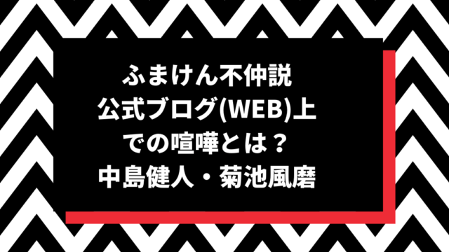 ふまけん不仲説公式ブログ(WEB)上での喧嘩とは?中島健人・菊池風磨