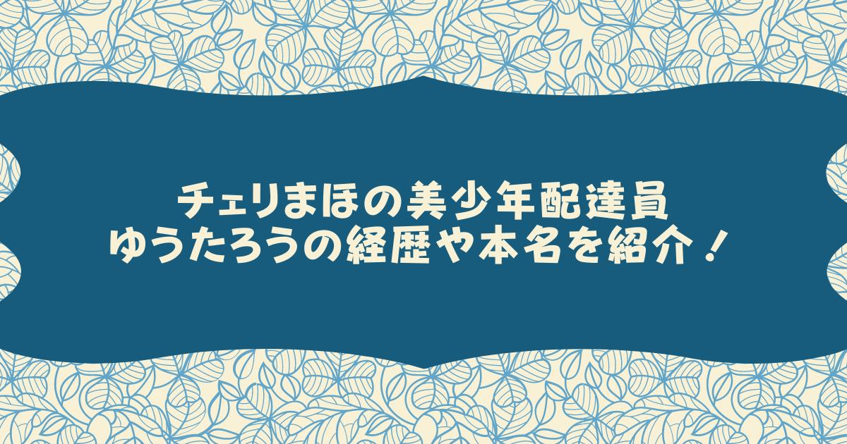 チェリまほの美少年配達員ゆうたろうの経歴や本名を紹介!