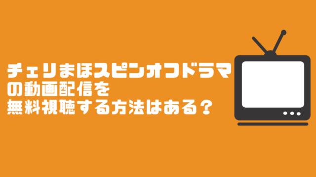 チェリまほスピンオフドラマの動画配信を無料視聴する方法はある?