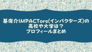 基俊介IMPACTors(インパクターズ)の高校や大学は?プロフィールまとめ