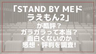 映画「STAND BY MEドラえもん2」が酷評?ガラガラって本当?面白くないのか感想・評判を調査!
