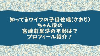 知ってるワイフの子役佐織(さおり)ちゃん役の宮崎莉里沙の年齢は?プロフィール紹介!