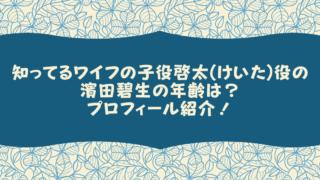 知ってるワイフの子役啓太(けいた)役の濱田碧生の年齢は?プロフィール紹介!