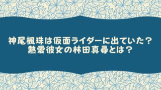 神尾楓珠は仮面ライダーに出ていた?熱愛彼女の林田真尋とは?