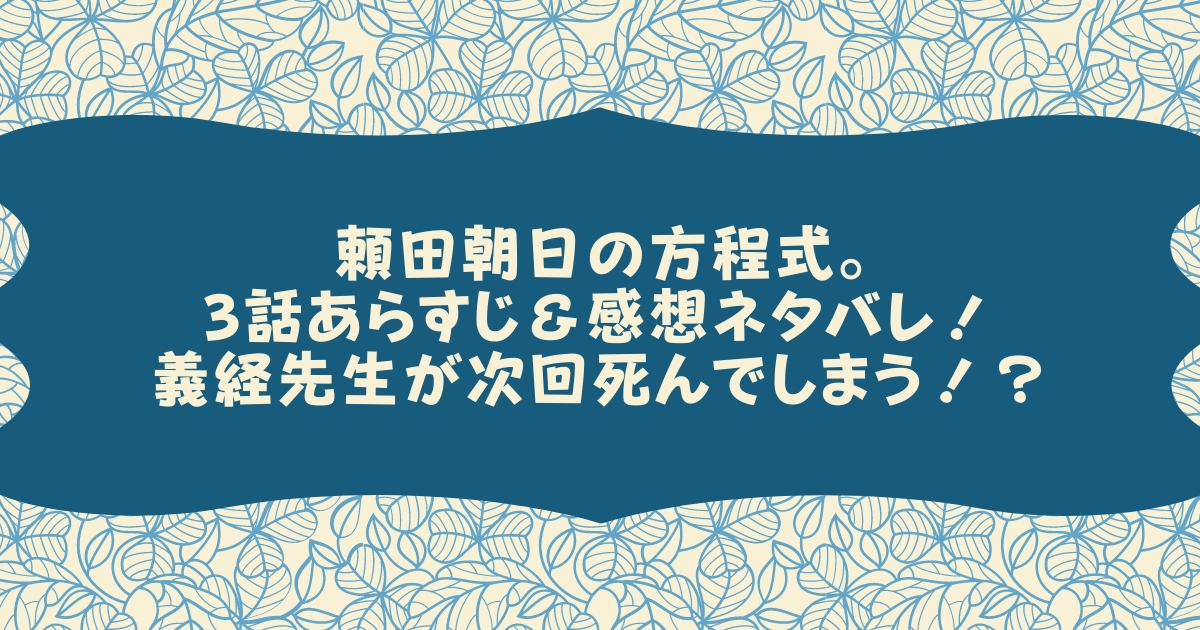 頼田朝日の方程式。3話あらすじ&感想ネタバレ!義経先生が次回死んでしまう!?