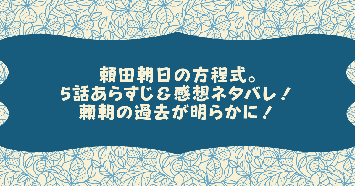 頼田朝日の方程式。5話あらすじ&感想ネタバレ!頼朝の過去が明らかに!