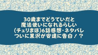 30歳までどうていだと魔法使いになれるらしい(チェリまほ)6話感想・ネタバレついに黒沢が安達に告白!?