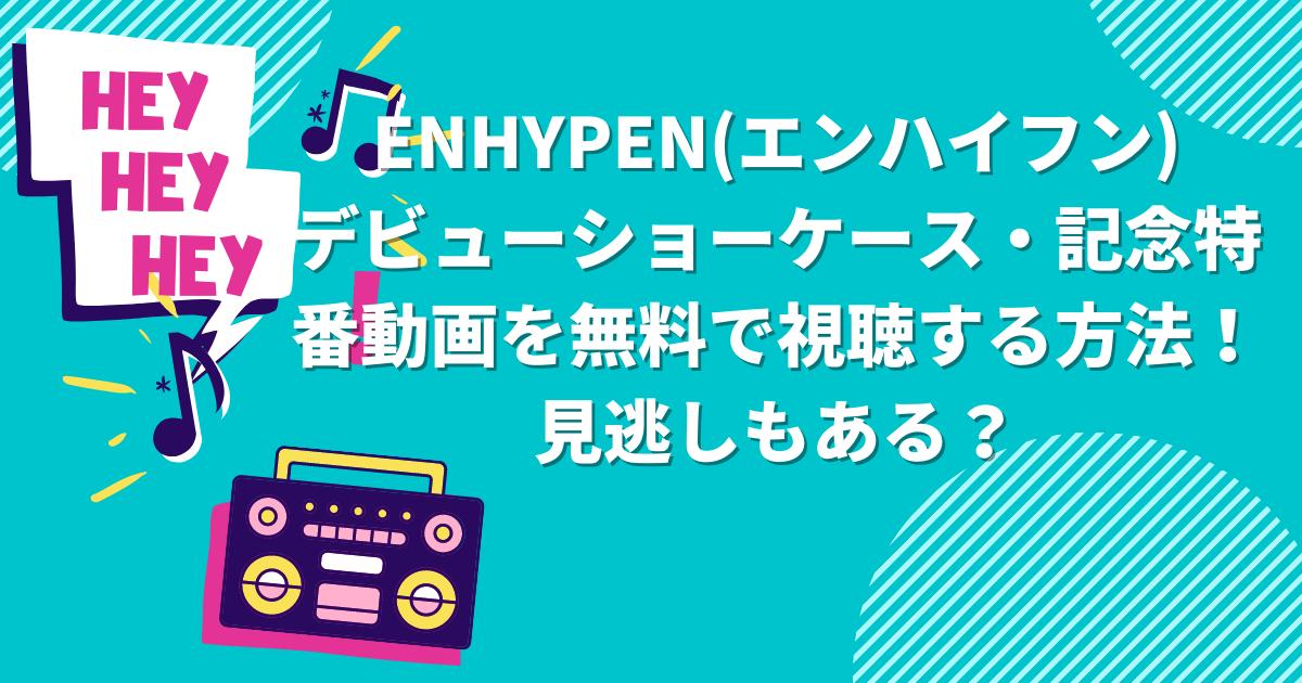 ENHYPEN(エンハイフン)デビューショーケース・記念特番動画を無料で視聴する方法!見逃しもある?