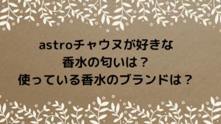 astroチャウヌが好きな香水の匂いは?使っている香水のブランドは?
