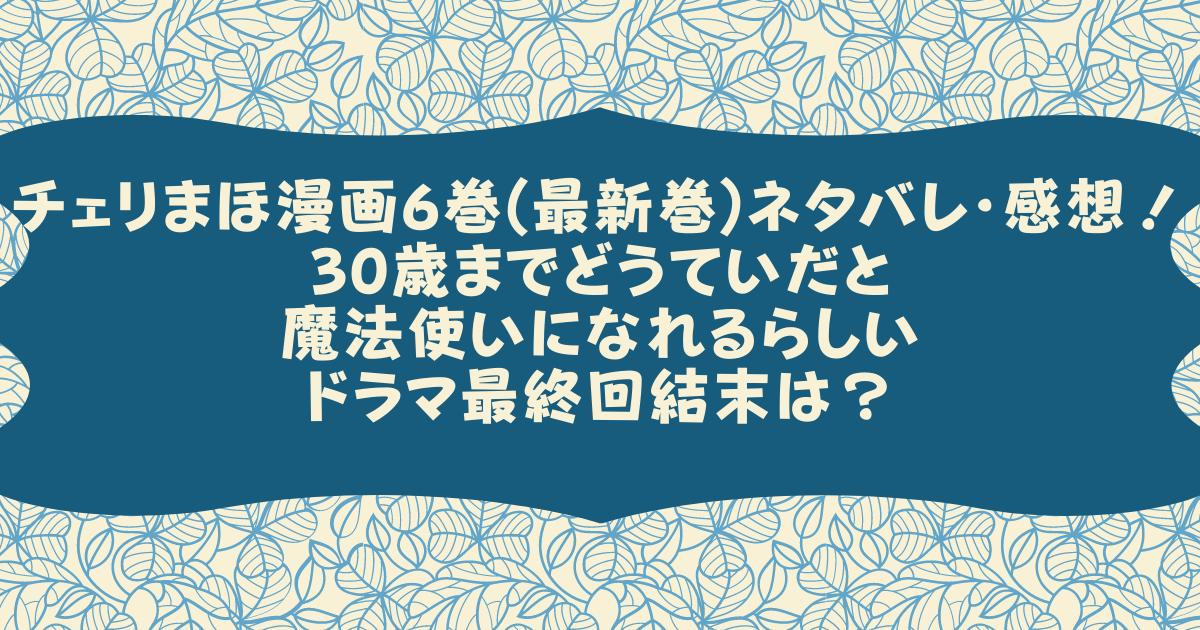 チェリまほ漫画6巻(最新巻)ネタバレ・感想!30歳までどうていだと魔法使いになれるらしいドラマ最終回結末は?