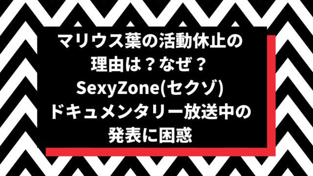 マリウス葉の活動休止の理由は?なぜ?SexyZone(セクゾ)ドキュメンタリー放送中の発表に困惑