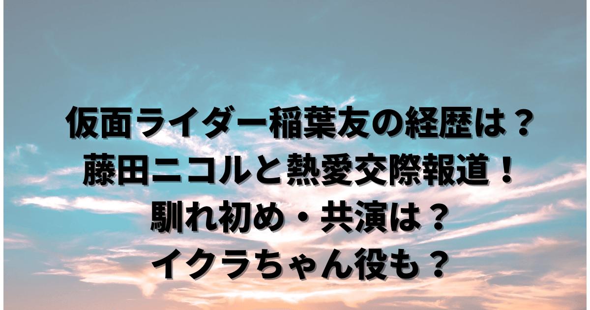 仮面ライダー稲葉友の経歴は?藤田ニコルと熱愛交際報道!馴れ初め・共演は?イクラちゃん役も?