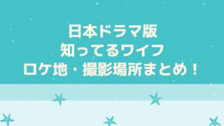 日本ドラマ版知ってるワイフのロケ地・撮影場所まとめ!