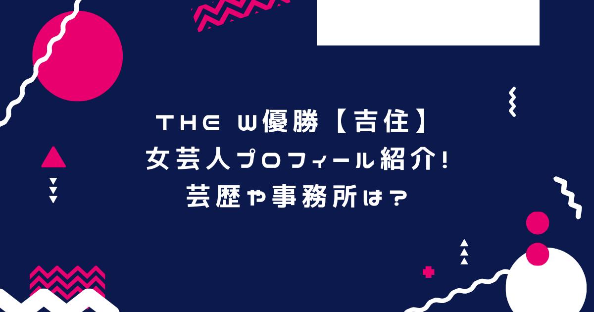 THE W優勝【吉住】女芸人プロフィール紹介!芸歴や事務所は?