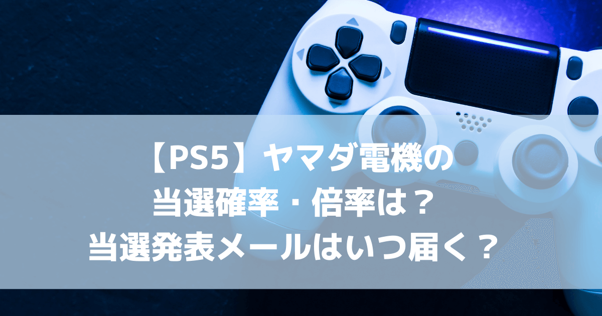 【PS5】ヤマダ電機の当選確率・倍率は?当選発表メールはいつ届く? (1)