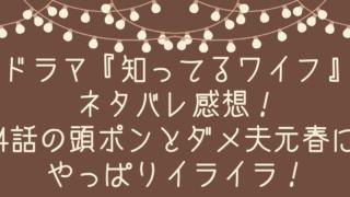 ドラマ『知ってるワイフ』ネタバレ感想!4話の頭ポンとダメ夫元春にやっぱりイライラ!