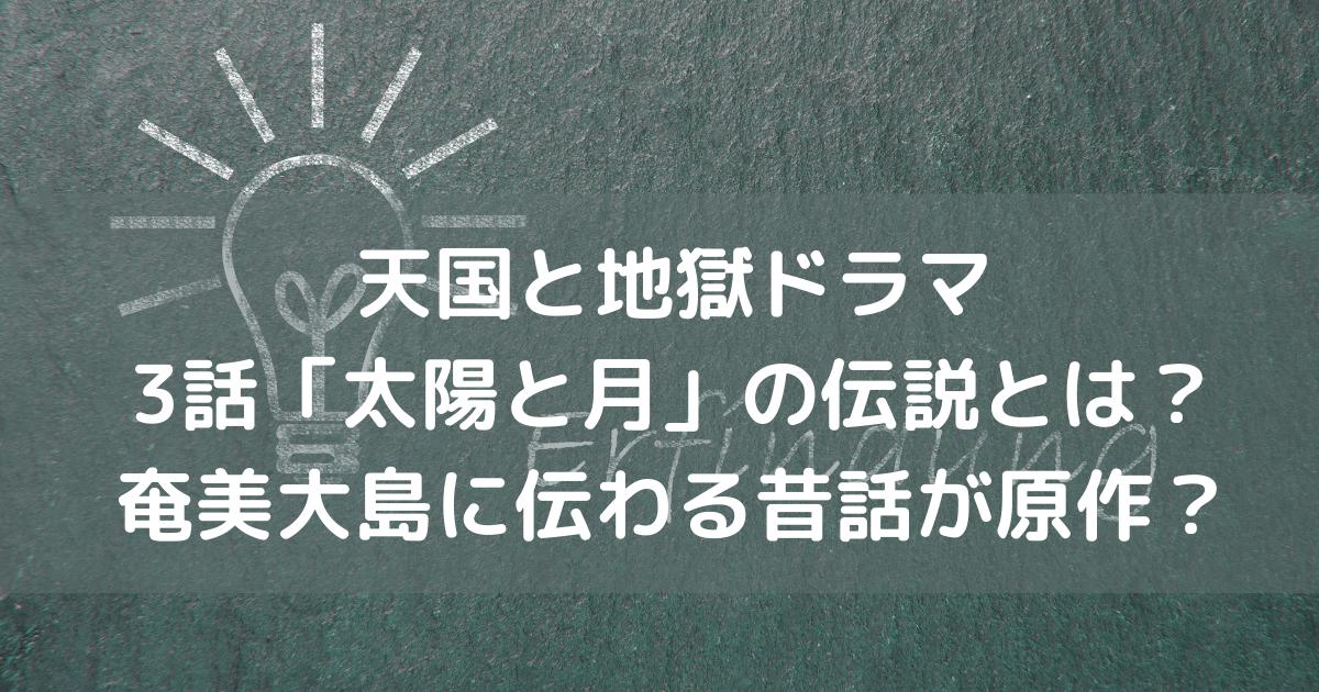 天国と地獄ドラマ 3話「太陽と月」の伝説とは? 奄美大島に伝わる昔話が原作?