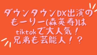 ダウンタウンDX出演のもーりー(森英寿)はtiktokで大人気!兄弟も芸能人!? (1)